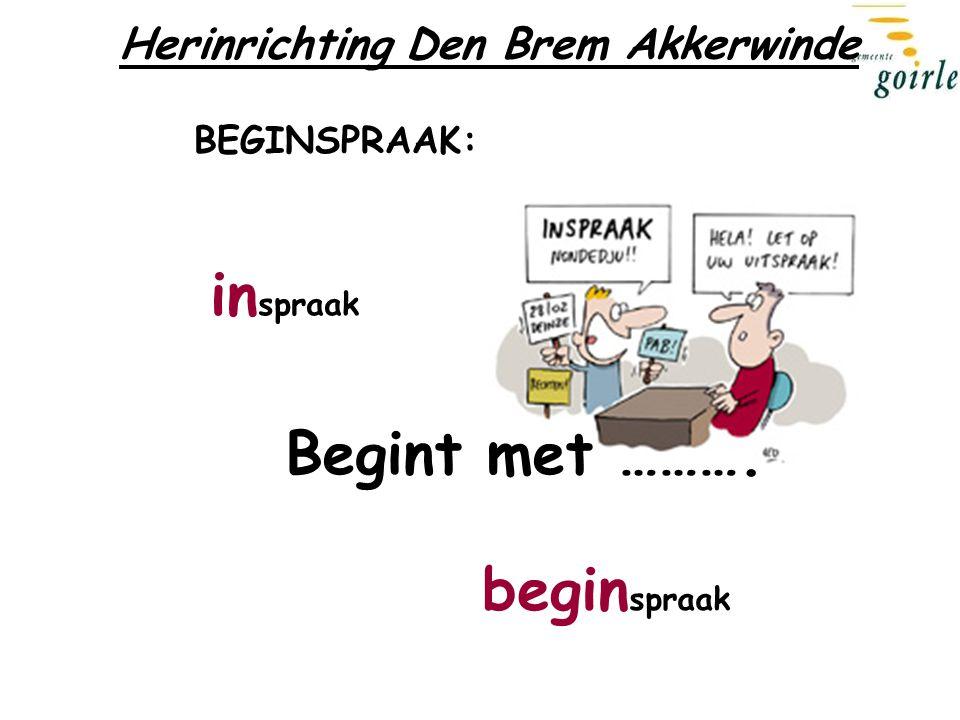 begin spraak in spraak Begint met ………. Herinrichting Den Brem Akkerwinde BEGINSPRAAK: