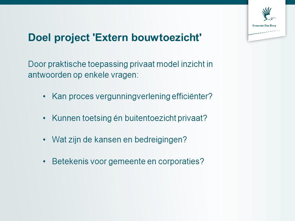 Doel project Extern bouwtoezicht Door praktische toepassing privaat model inzicht in antwoorden op enkele vragen: Kan proces vergunningverlening efficiënter.