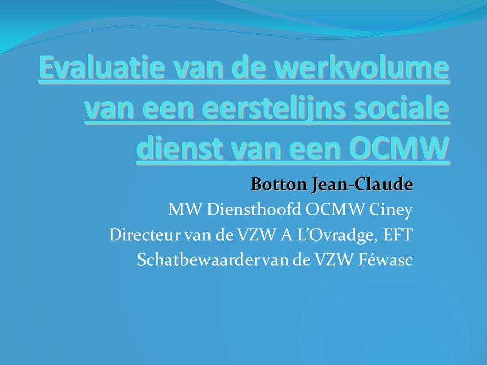 Evaluatie van de werkvolume van een eerstelijns sociale dienst van een OCMW Botton Jean-Claude MW Diensthoofd OCMW Ciney Directeur van de VZW A L'Ovra