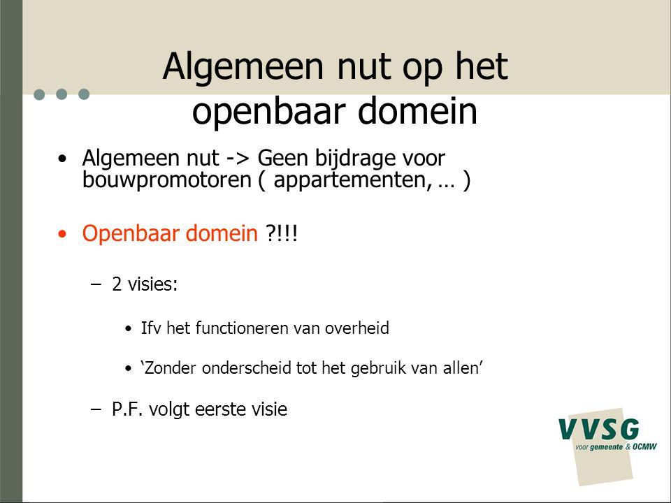 Algemeen nut op het openbaar domein Algemeen nut -> Geen bijdrage voor bouwpromotoren ( appartementen, … ) Openbaar domein ?!!! –2 visies: Ifv het fun