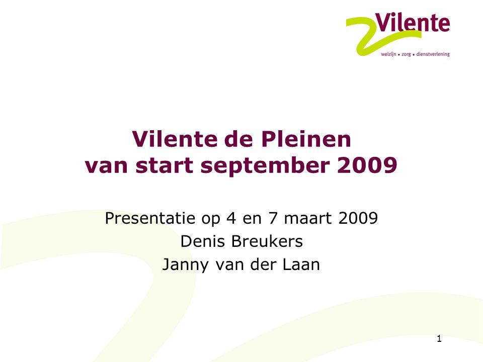 1 Vilente de Pleinen van start september 2009 Presentatie op 4 en 7 maart 2009 Denis Breukers Janny van der Laan
