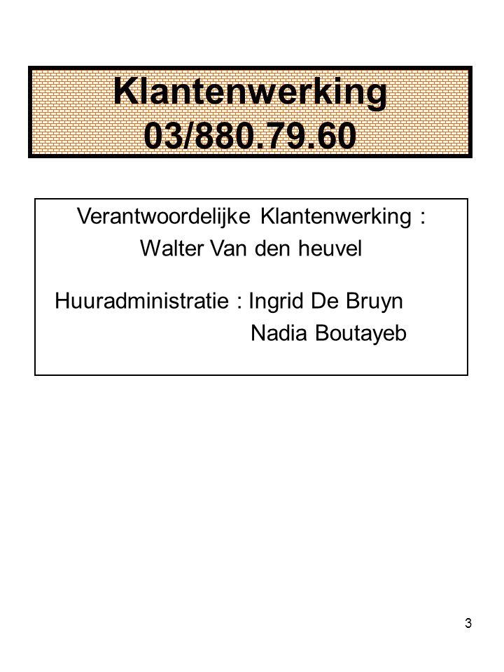 3 Klantenwerking 03/880.79.60 Verantwoordelijke Klantenwerking : Walter Van den heuvel Huuradministratie : Ingrid De Bruyn Nadia Boutayeb