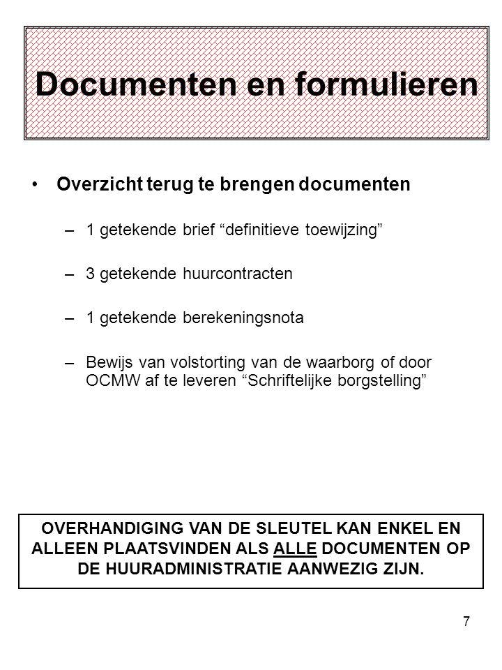 7 Documenten en formulieren Overzicht terug te brengen documenten –1 getekende brief definitieve toewijzing –3 getekende huurcontracten –1 getekende berekeningsnota –Bewijs van volstorting van de waarborg of door OCMW af te leveren Schriftelijke borgstelling OVERHANDIGING VAN DE SLEUTEL KAN ENKEL EN ALLEEN PLAATSVINDEN ALS ALLE DOCUMENTEN OP DE HUURADMINISTRATIE AANWEZIG ZIJN.