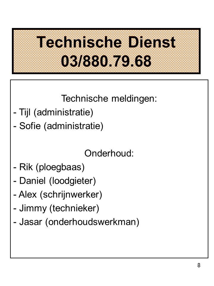 8 Technische Dienst 03/880.79.68 Technische meldingen: - Tijl (administratie) - Sofie (administratie) Onderhoud: - Rik (ploegbaas) - Daniel (loodgieter) - Alex (schrijnwerker) - Jimmy (technieker) - Jasar (onderhoudswerkman)