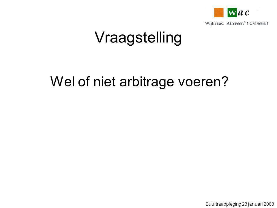 Vraagstelling Wel of niet arbitrage voeren Buurtraadpleging 23 januari 2008