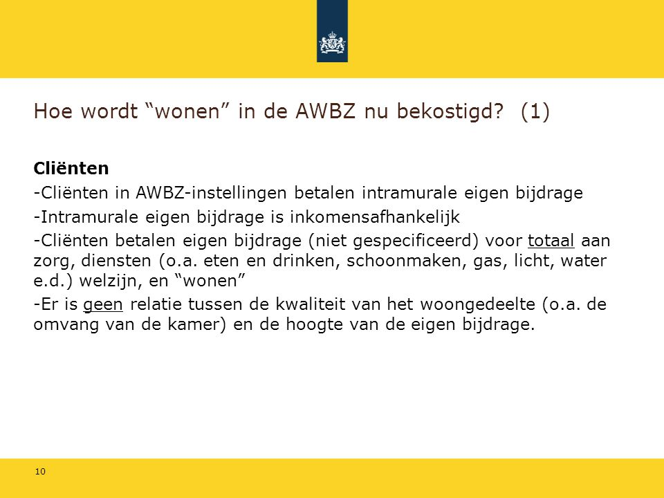 """10 Hoe wordt """"wonen"""" in de AWBZ nu bekostigd? (1) Cliënten -Cliënten in AWBZ-instellingen betalen intramurale eigen bijdrage -Intramurale eigen bijdra"""