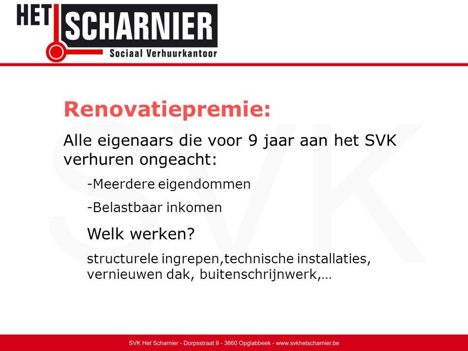 Renovatiepremie: Alle eigenaars die voor 9 jaar aan het SVK verhuren ongeacht: -Meerdere eigendommen -Belastbaar inkomen Welk werken.