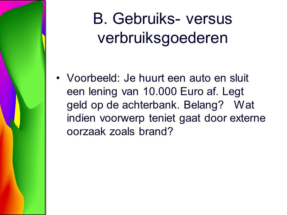 B. Gebruiks- versus verbruiksgoederen Voorbeeld: Je huurt een auto en sluit een lening van 10.000 Euro af. Legt geld op de achterbank. Belang? Wat ind