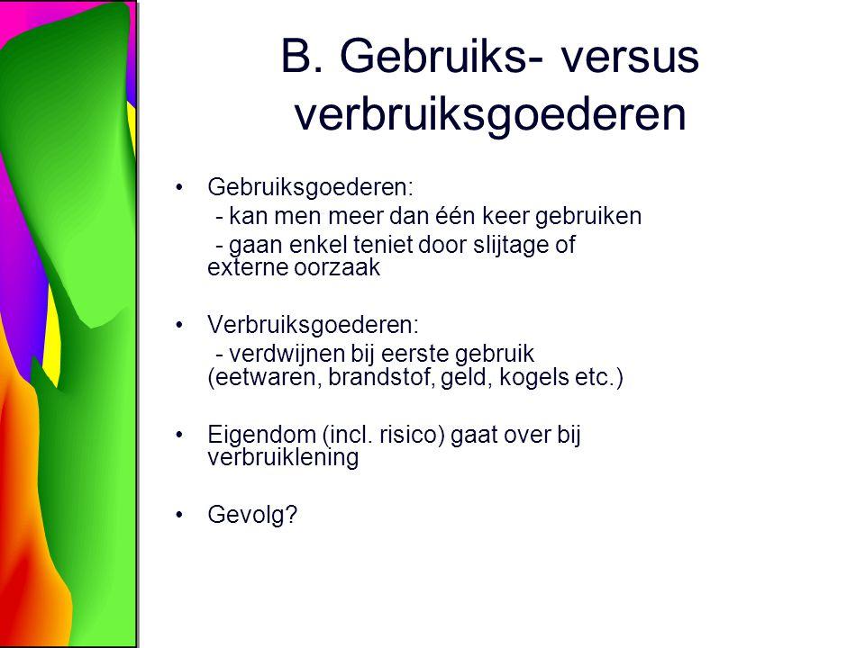B. Gebruiks- versus verbruiksgoederen Gebruiksgoederen: - kan men meer dan één keer gebruiken - gaan enkel teniet door slijtage of externe oorzaak Ver