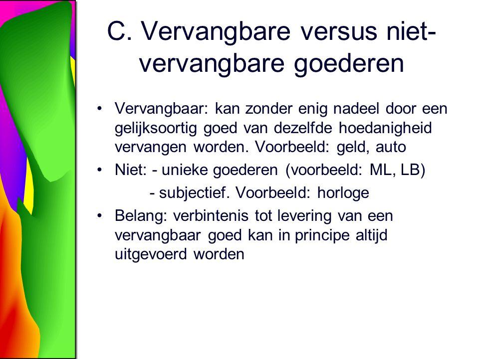 C. Vervangbare versus niet- vervangbare goederen Vervangbaar: kan zonder enig nadeel door een gelijksoortig goed van dezelfde hoedanigheid vervangen w