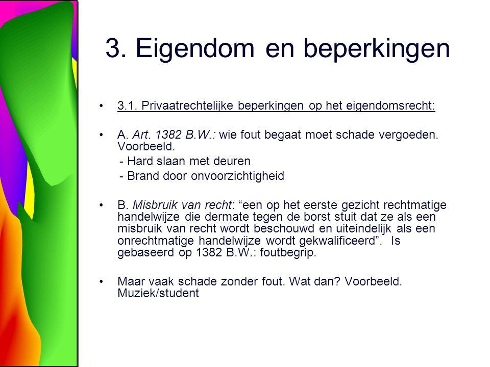 3. Eigendom en beperkingen 3.1. Privaatrechtelijke beperkingen op het eigendomsrecht: A. Art. 1382 B.W.: wie fout begaat moet schade vergoeden. Voorbe