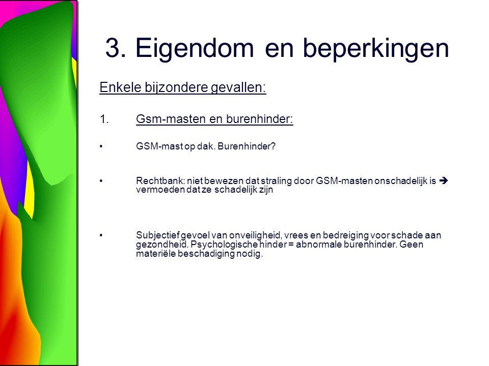 3. Eigendom en beperkingen Enkele bijzondere gevallen: 1.Gsm-masten en burenhinder: GSM-mast op dak. Burenhinder? Rechtbank: niet bewezen dat straling
