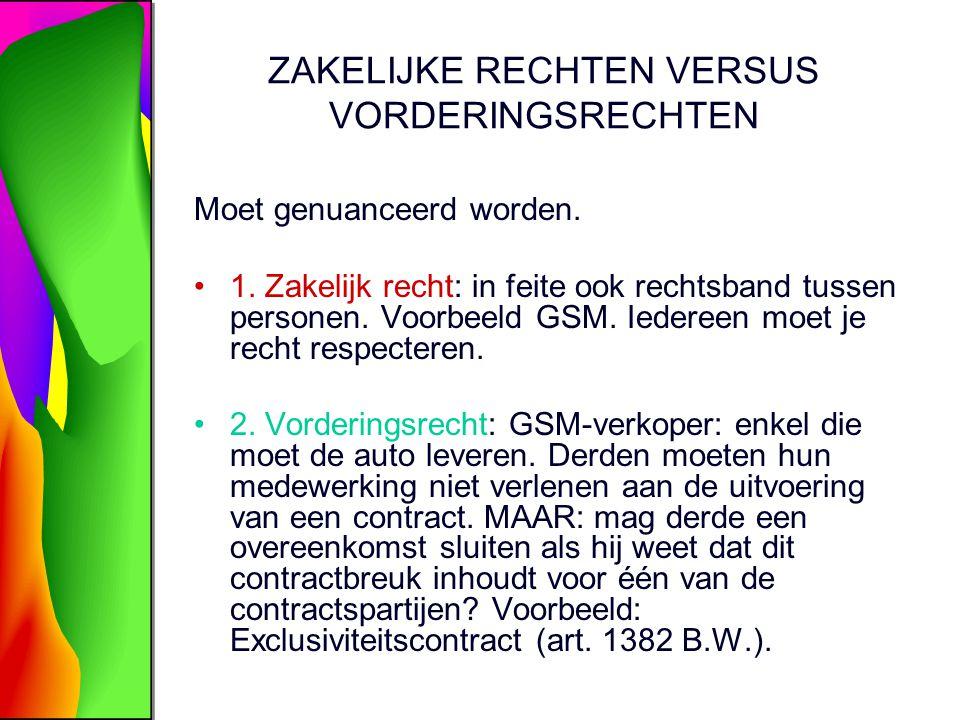 ZAKELIJKE RECHTEN VERSUS VORDERINGSRECHTEN Moet genuanceerd worden. 1. Zakelijk recht: in feite ook rechtsband tussen personen. Voorbeeld GSM. Iederee