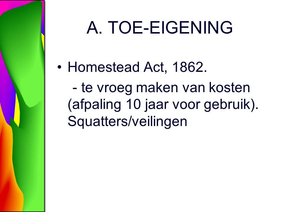 A. TOE-EIGENING Homestead Act, 1862. - te vroeg maken van kosten (afpaling 10 jaar voor gebruik). Squatters/veilingen