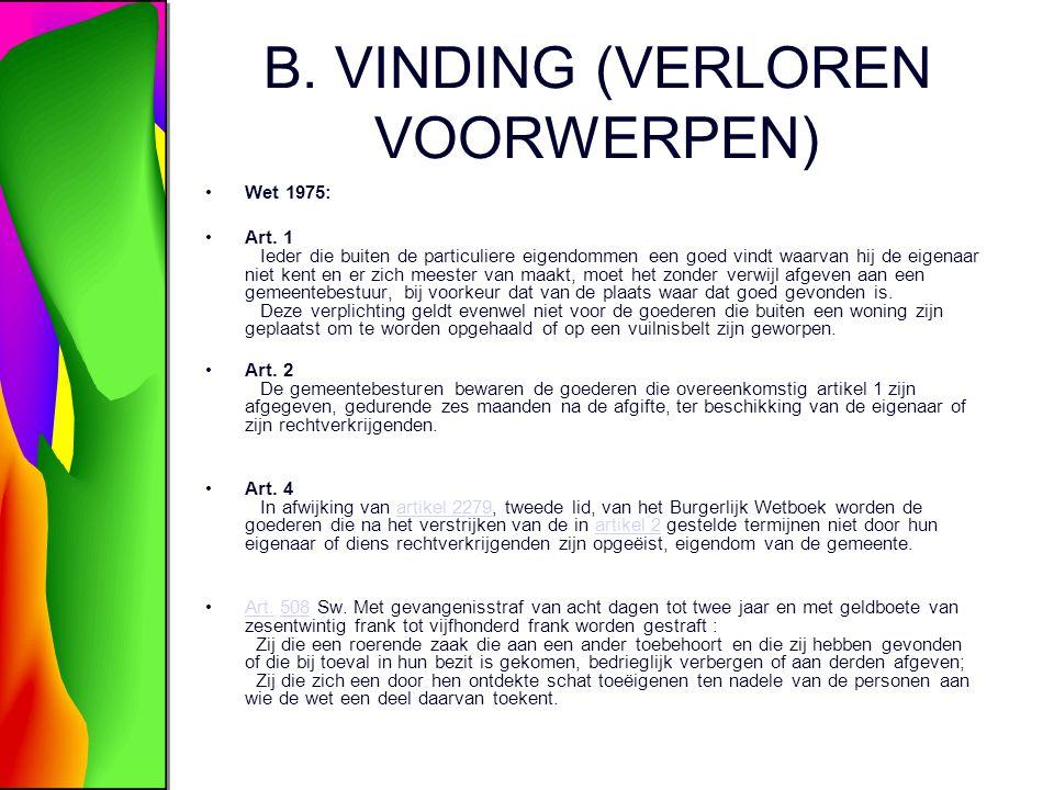 B. VINDING (VERLOREN VOORWERPEN) Wet 1975: Art. 1 Ieder die buiten de particuliere eigendommen een goed vindt waarvan hij de eigenaar niet kent en er