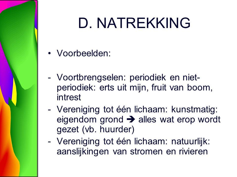 D. NATREKKING Voorbeelden: -Voortbrengselen: periodiek en niet- periodiek: erts uit mijn, fruit van boom, intrest -Vereniging tot één lichaam: kunstma