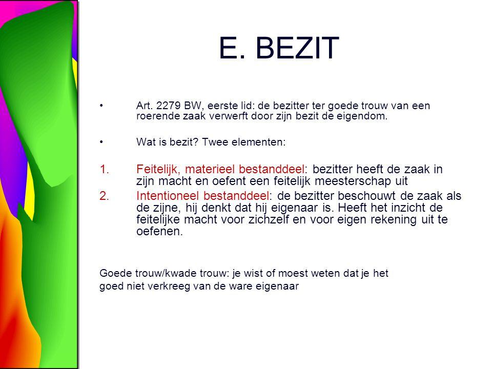 E. BEZIT Art. 2279 BW, eerste lid: de bezitter ter goede trouw van een roerende zaak verwerft door zijn bezit de eigendom. Wat is bezit? Twee elemente
