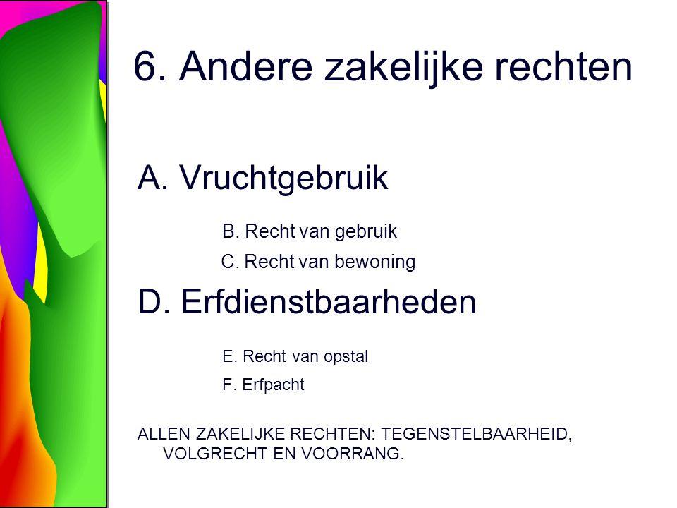 6. Andere zakelijke rechten A. Vruchtgebruik B. Recht van gebruik C. Recht van bewoning D. Erfdienstbaarheden E. Recht van opstal F. Erfpacht ALLEN ZA