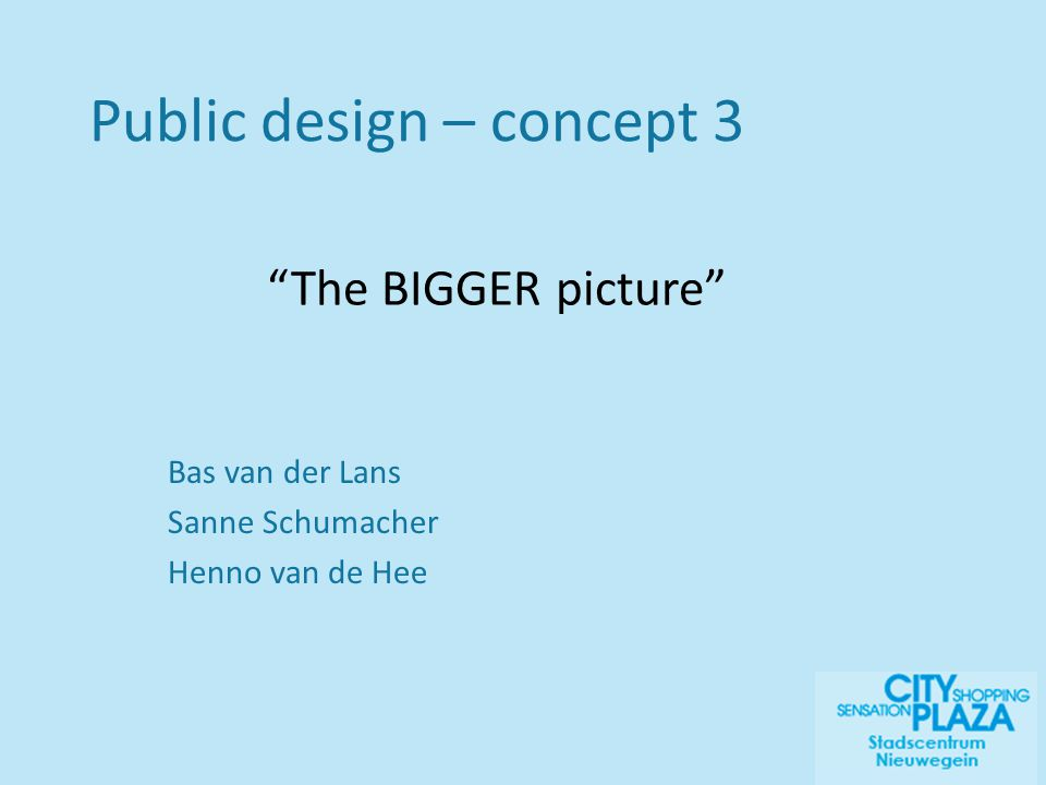 Bas van der Lans Sanne Schumacher Henno van de Hee The BIGGER picture Public design – concept 3