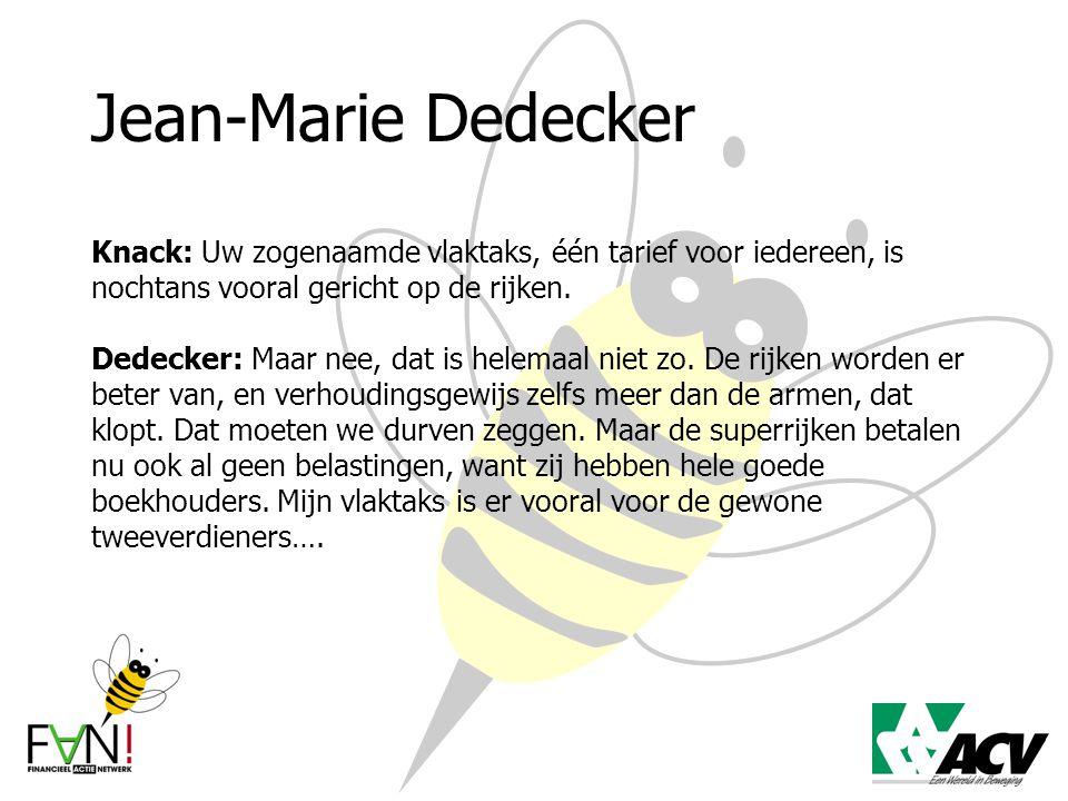 Jean-Marie Dedecker Knack: Uw zogenaamde vlaktaks, één tarief voor iedereen, is nochtans vooral gericht op de rijken. Dedecker: Maar nee, dat is helem