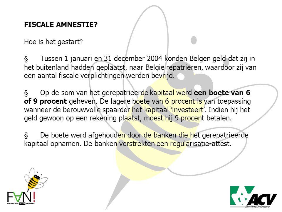 FISCALE AMNESTIE? Hoe is het gestart ?  Tussen 1 januari en 31 december 2004 konden Belgen geld dat zij in het buitenland hadden geplaatst, naar Belg