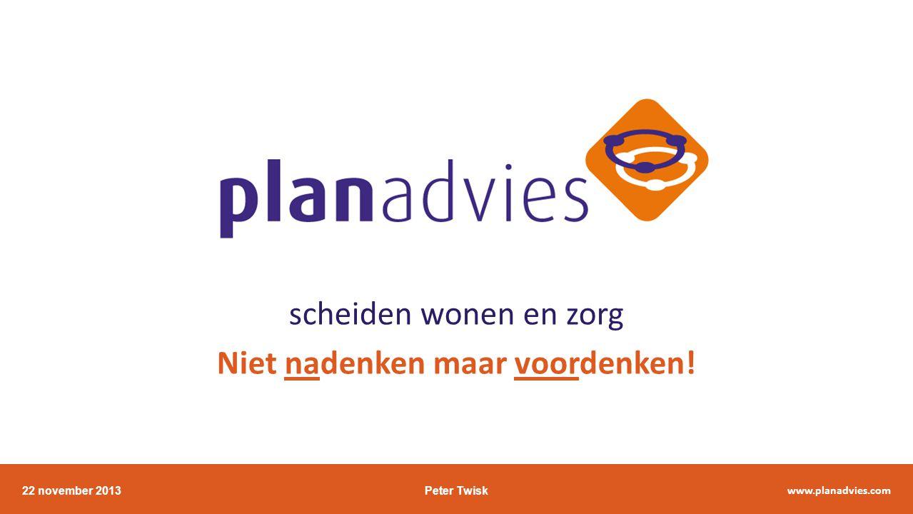 scheiden wonen en zorg Niet nadenken maar voordenken! 22 november 2013Peter Twisk www.planadvies.com