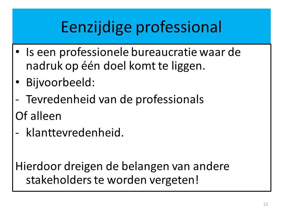 Eenzijdige professional Is een professionele bureaucratie waar de nadruk op één doel komt te liggen. Bijvoorbeeld: -Tevredenheid van de professionals