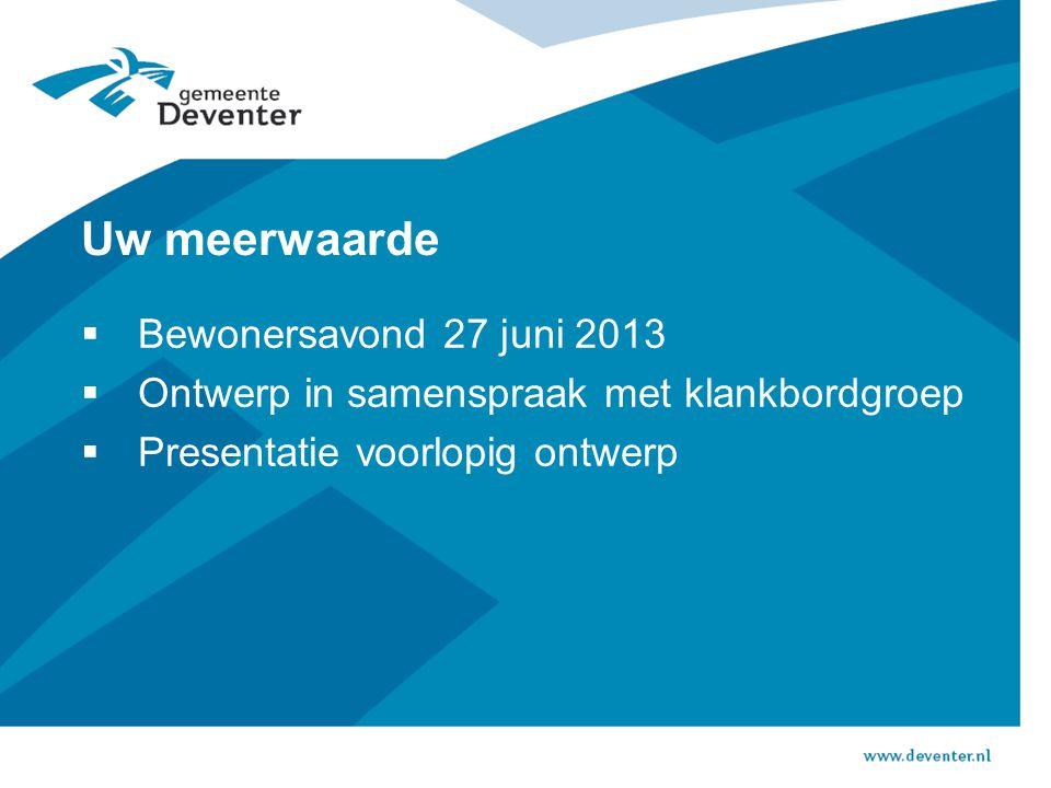 Uw meerwaarde  Bewonersavond 27 juni 2013  Ontwerp in samenspraak met klankbordgroep  Presentatie voorlopig ontwerp