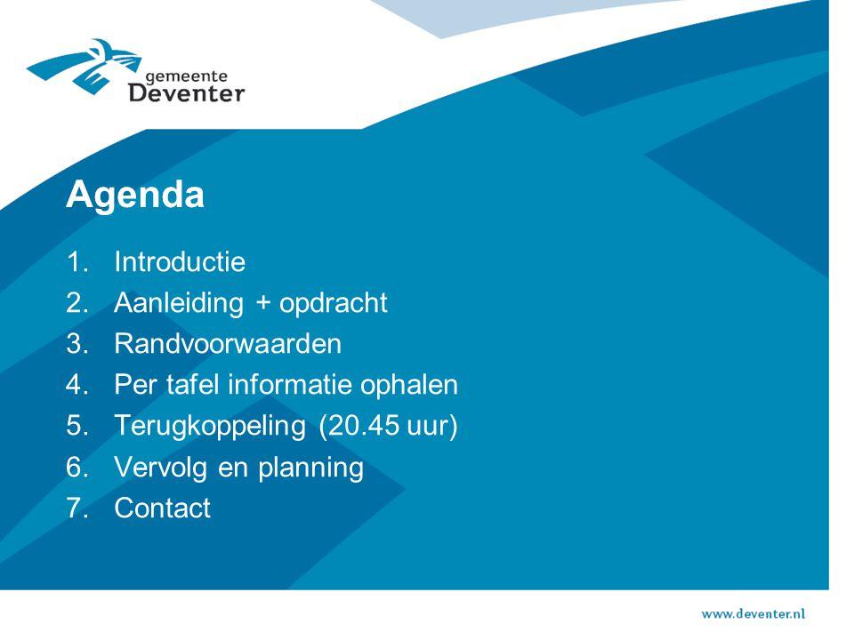 Agenda 1.Introductie 2.Aanleiding + opdracht 3.Randvoorwaarden 4.Per tafel informatie ophalen 5.Terugkoppeling (20.45 uur) 6.Vervolg en planning 7.Contact