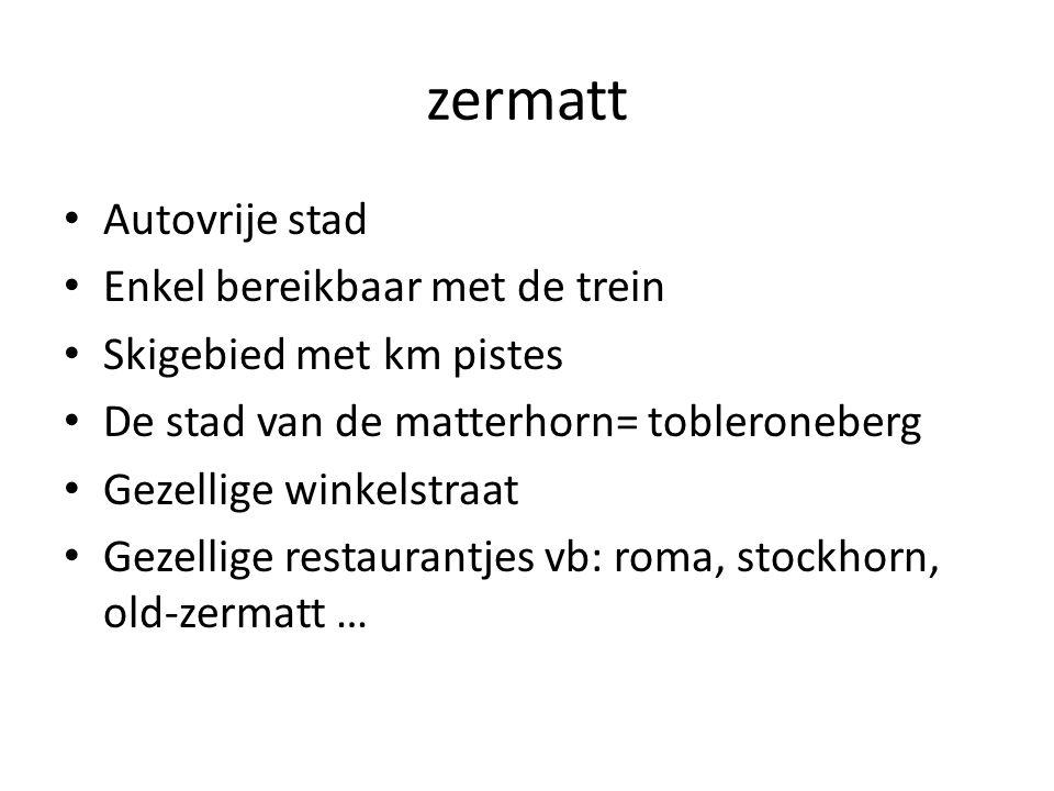 zermatt Autovrije stad Enkel bereikbaar met de trein Skigebied met km pistes De stad van de matterhorn= tobleroneberg Gezellige winkelstraat Gezellige