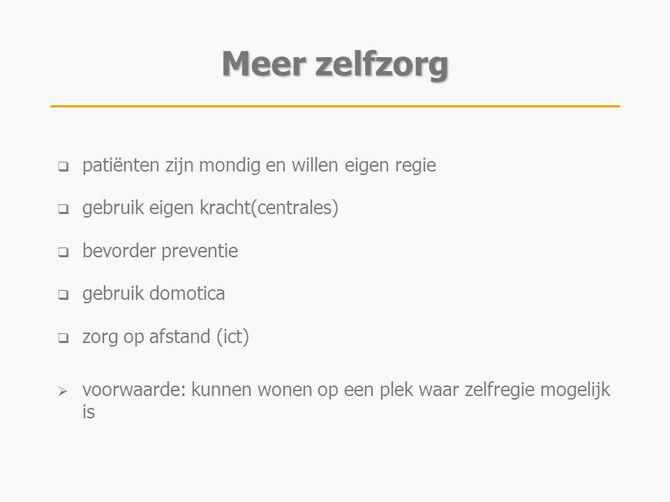  patiënten zijn mondig en willen eigen regie  gebruik eigen kracht(centrales)  bevorder preventie  gebruik domotica  zorg op afstand (ict)  voorwaarde: kunnen wonen op een plek waar zelfregie mogelijk is Meer zelfzorg