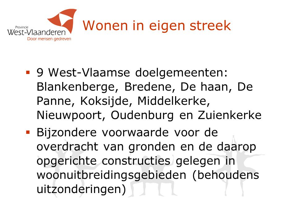 Wonen in eigen streek  9 West-Vlaamse doelgemeenten: Blankenberge, Bredene, De haan, De Panne, Koksijde, Middelkerke, Nieuwpoort, Oudenburg en Zuienkerke  Bijzondere voorwaarde voor de overdracht van gronden en de daarop opgerichte constructies gelegen in woonuitbreidingsgebieden (behoudens uitzonderingen)