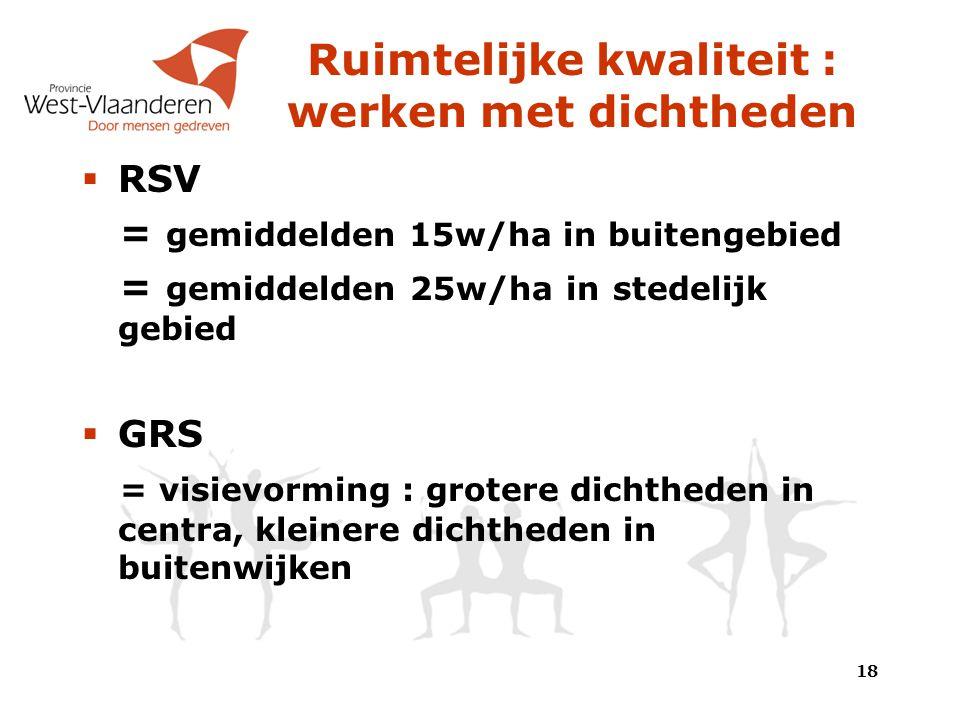Ruimtelijke kwaliteit : werken met dichtheden  RSV = gemiddelden 15w/ha in buitengebied = gemiddelden 25w/ha in stedelijk gebied  GRS = visievorming : grotere dichtheden in centra, kleinere dichtheden in buitenwijken 18