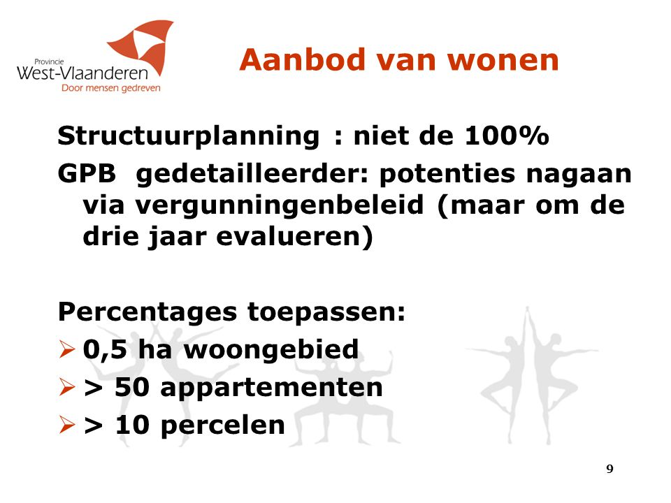 Aanbod van wonen Structuurplanning : niet de 100% GPB gedetailleerder: potenties nagaan via vergunningenbeleid (maar om de drie jaar evalueren) Percentages toepassen:  0,5 ha woongebied  > 50 appartementen  > 10 percelen 9