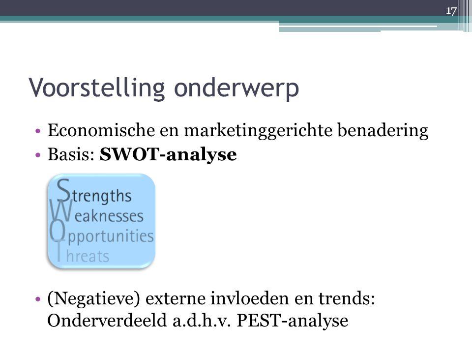Voorstelling onderwerp Economische en marketinggerichte benadering Basis: SWOT-analyse (Negatieve) externe invloeden en trends: Onderverdeeld a.d.h.v.