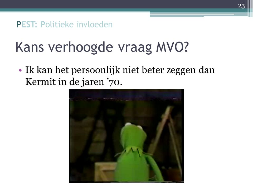 Kans verhoogde vraag MVO? Ik kan het persoonlijk niet beter zeggen dan Kermit in de jaren '70. 23 PEST: Politieke invloeden