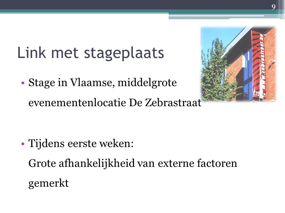 Link met stageplaats Stage in Vlaamse, middelgrote evenementenlocatie De Zebrastraat Tijdens eerste weken: Grote afhankelijkheid van externe factoren