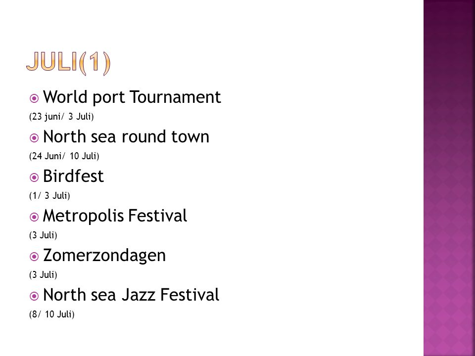  World port Tournament (23 juni/ 3 Juli)  North sea round town (24 Juni/ 10 Juli)  Birdfest (1/ 3 Juli)  Metropolis Festival (3 Juli)  Zomerzondagen (3 Juli)  North sea Jazz Festival (8/ 10 Juli)