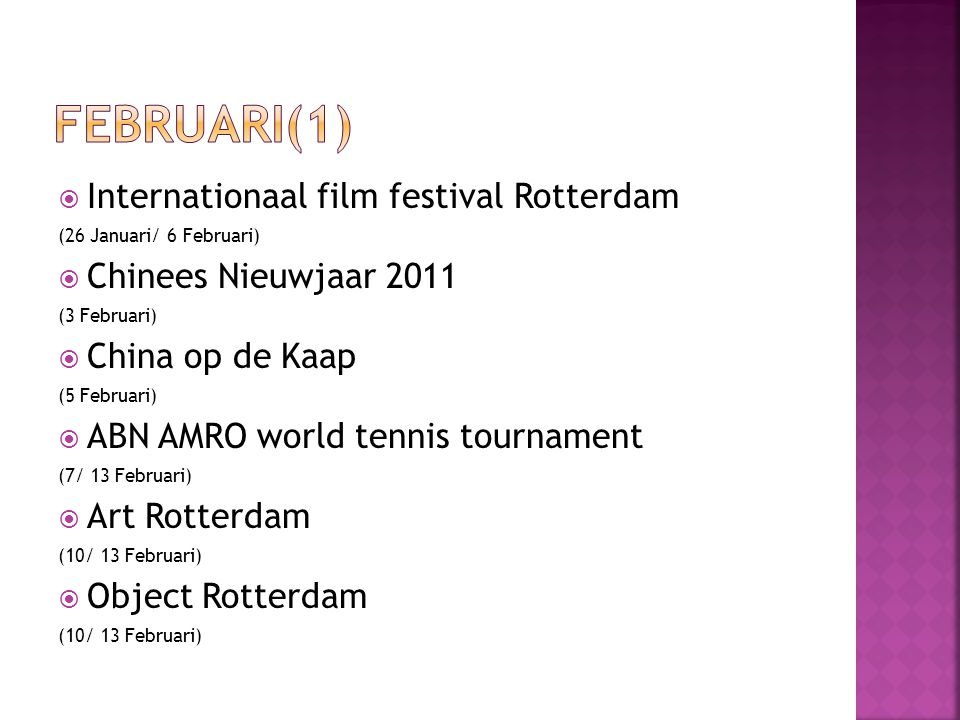  Internationaal film festival Rotterdam (26 Januari/ 6 Februari)  Chinees Nieuwjaar 2011 (3 Februari)  China op de Kaap (5 Februari)  ABN AMRO world tennis tournament (7/ 13 Februari)  Art Rotterdam (10/ 13 Februari)  Object Rotterdam (10/ 13 Februari)
