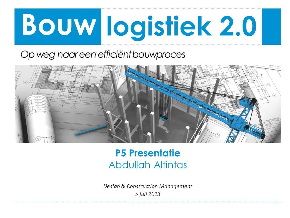 P5 Presentatie Abdullah Altintas Design & Construction Management 5 juli 2013 logistiek 2.0 Bouw Op weg naar een efficiënt bouwproces