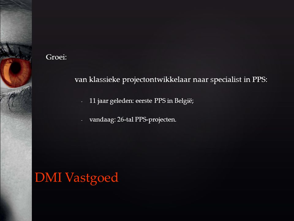 Groei: van klassieke projectontwikkelaar naar specialist in PPS: - 11 jaar geleden: eerste PPS in België; - vandaag: 26-tal PPS-projecten.