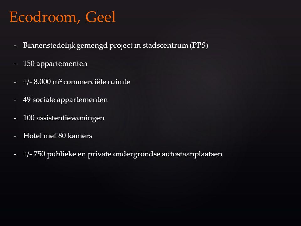 Ecodroom, Geel -Binnenstedelijk gemengd project in stadscentrum (PPS) -150 appartementen -+/- 8.000 m² commerciële ruimte -49 sociale appartementen -100 assistentiewoningen -Hotel met 80 kamers -+/- 750 publieke en private ondergrondse autostaanplaatsen