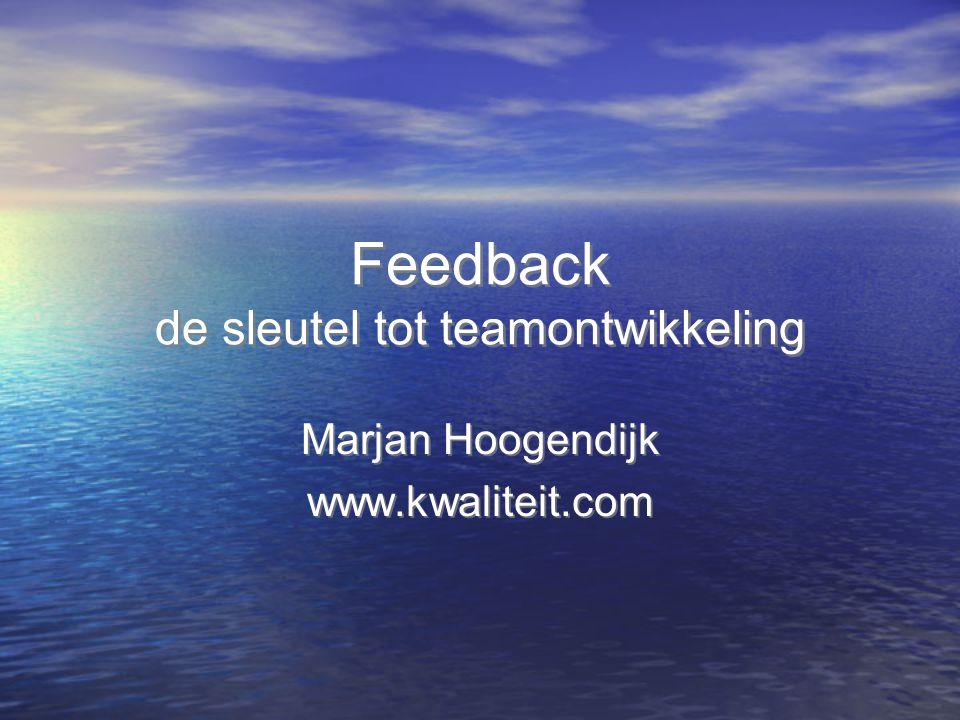 Feedback de sleutel tot teamontwikkeling Marjan Hoogendijk www.kwaliteit.com Marjan Hoogendijk www.kwaliteit.com