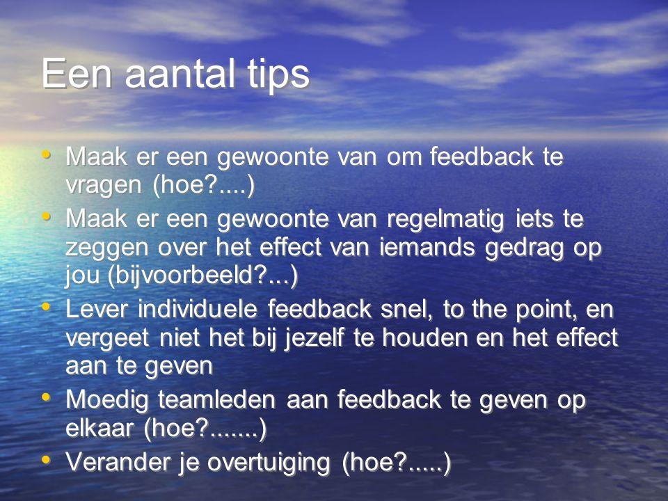 Een aantal tips Maak er een gewoonte van om feedback te vragen (hoe?....) Maak er een gewoonte van regelmatig iets te zeggen over het effect van ieman