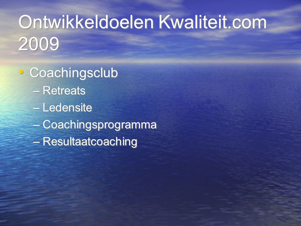 Ontwikkeldoelen Kwaliteit.com 2009 Coachingsclub –Retreats –Ledensite –Coachingsprogramma –Resultaatcoaching Coachingsclub –Retreats –Ledensite –Coach