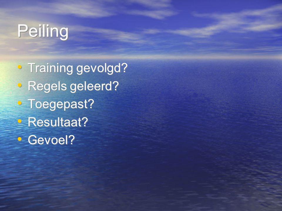 Peiling Training gevolgd? Regels geleerd? Toegepast? Resultaat? Gevoel? Training gevolgd? Regels geleerd? Toegepast? Resultaat? Gevoel?