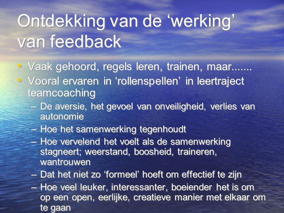 Ontdekking van de 'werking' van feedback Vaak gehoord, regels leren, trainen, maar....... Vooral ervaren in 'rollenspellen' in leertraject teamcoachin