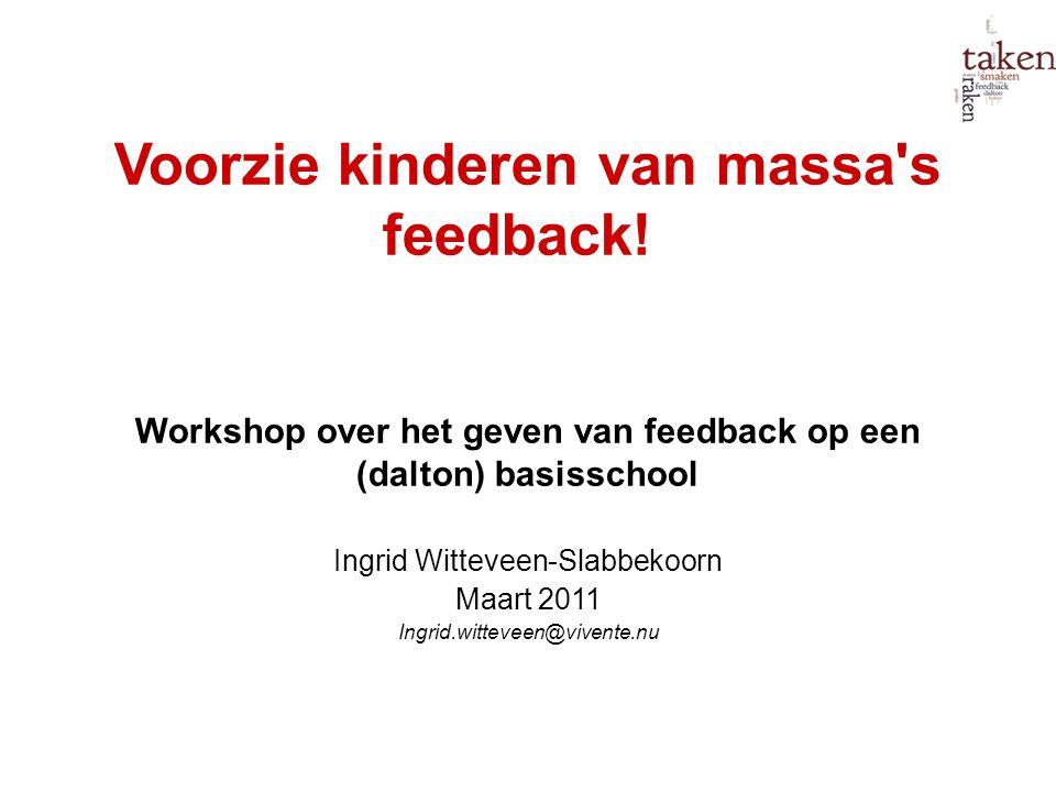 Voorzie kinderen van massa's feedback! Workshop over het geven van feedback op een (dalton) basisschool Ingrid Witteveen-Slabbekoorn Maart 2011 Ingrid
