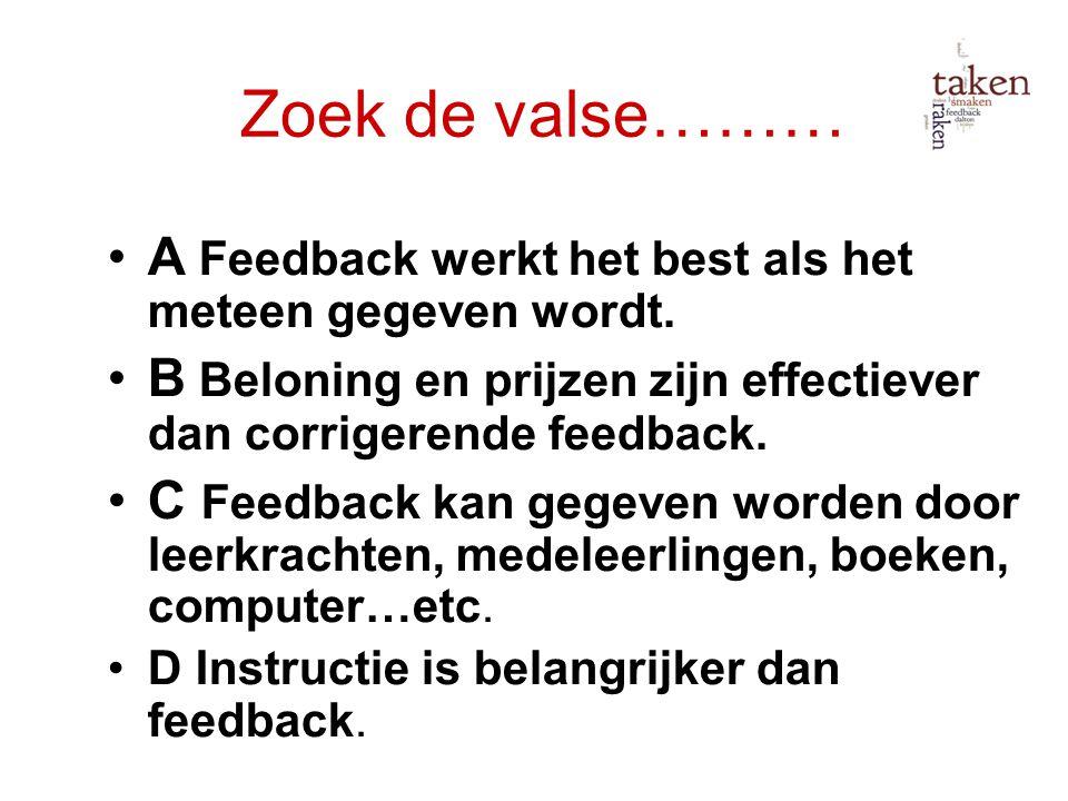 Zoek de valse……… A Feedback werkt het best als het meteen gegeven wordt. B Beloning en prijzen zijn effectiever dan corrigerende feedback. C Feedback