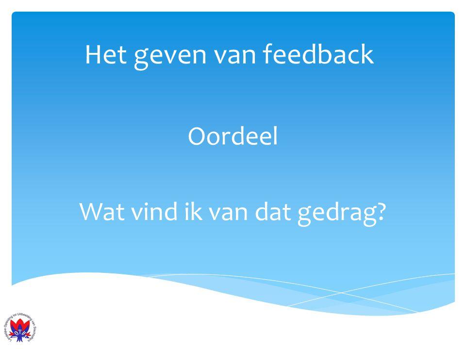 Het geven van feedback Oordeel Wat vind ik van dat gedrag?